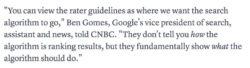 Se puede ver la guía para evaluar la calidad de un sitio web como el rumbo hacia donde queremos que vayan los algortimos de búsqueda. No dice como los algoritmos están posicionado los resultados; pero fundamentalmente muestran lo que el algoritmo debería hacer. Ben Gomes, Vice Presidente de Búsqueda de Google.